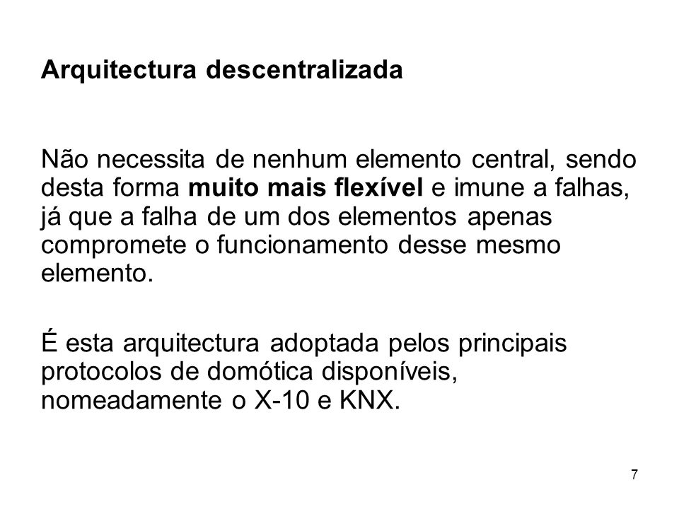 7 Arquitectura descentralizada Não necessita de nenhum elemento central, sendo desta forma muito mais flexível e imune a falhas, já que a falha de um