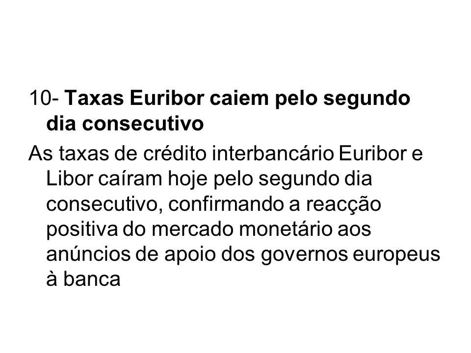 10- Taxas Euribor caiem pelo segundo dia consecutivo As taxas de crédito interbancário Euribor e Libor caíram hoje pelo segundo dia consecutivo, confi