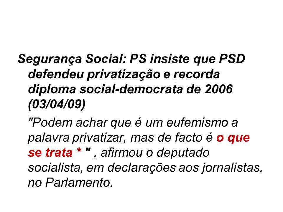 Segurança Social: PS insiste que PSD defendeu privatização e recorda diploma social-democrata de 2006 (03/04/09)