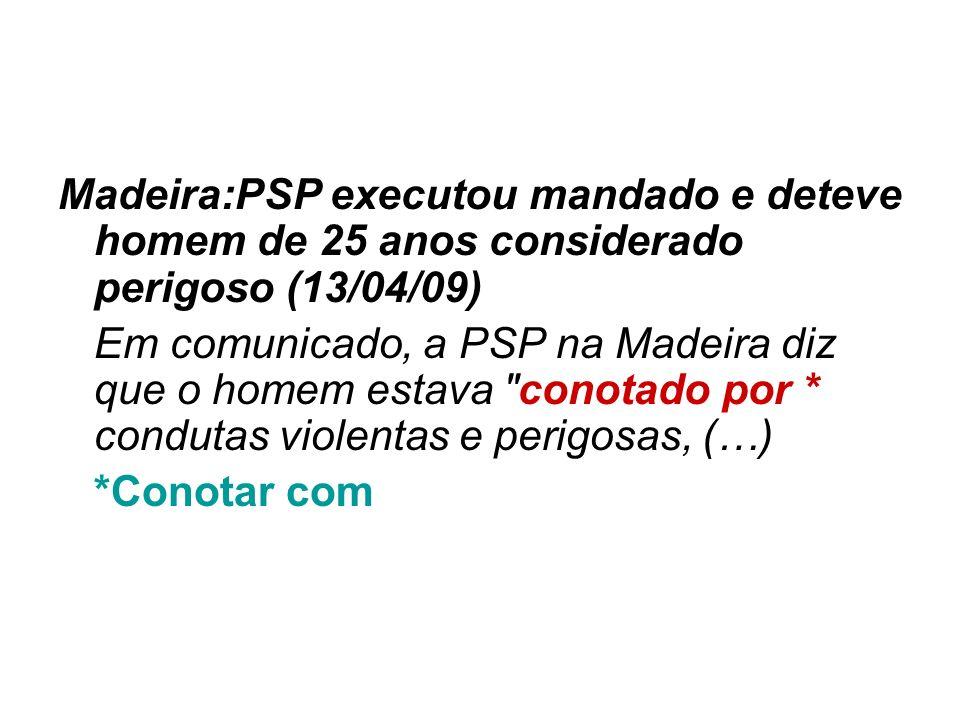 Madeira:PSP executou mandado e deteve homem de 25 anos considerado perigoso (13/04/09) Em comunicado, a PSP na Madeira diz que o homem estava