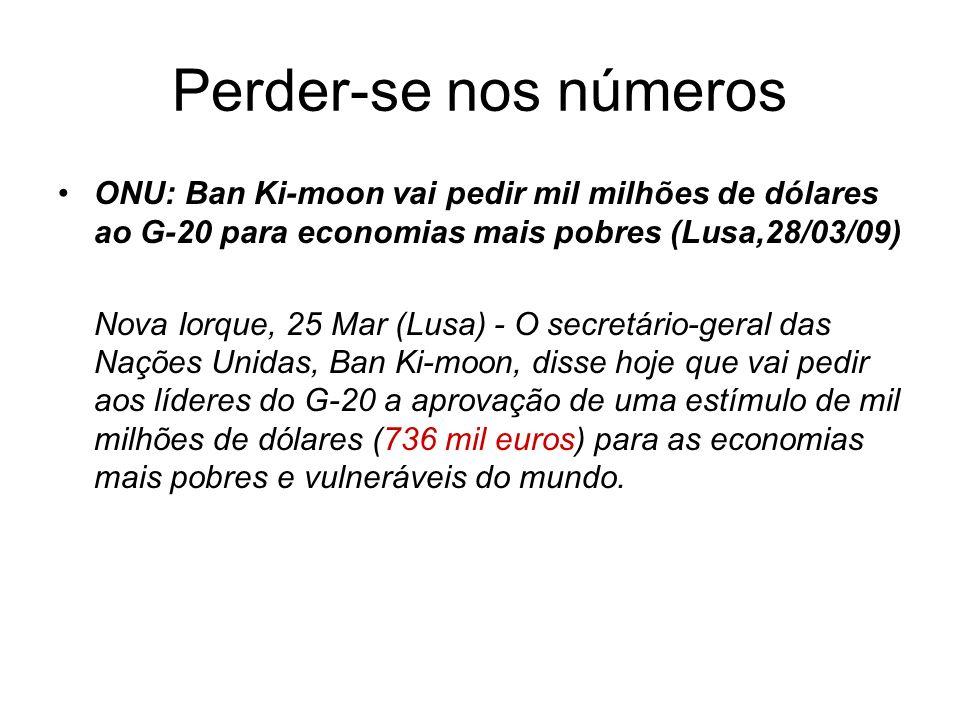 Perder-se nos números ONU: Ban Ki-moon vai pedir mil milhões de dólares ao G-20 para economias mais pobres (Lusa,28/03/09) Nova Iorque, 25 Mar (Lusa)
