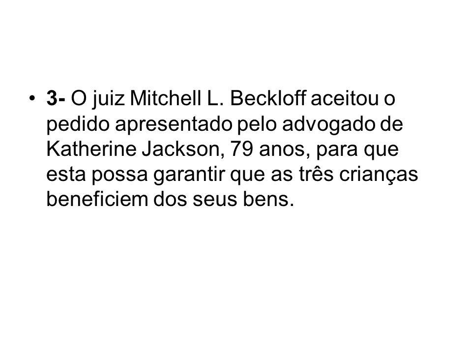 3- O juiz Mitchell L. Beckloff aceitou o pedido apresentado pelo advogado de Katherine Jackson, 79 anos, para que esta possa garantir que as três cria