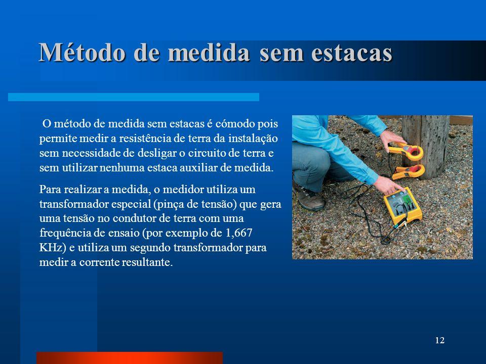 12 Método de medida sem estacas O método de medida sem estacas é cómodo pois permite medir a resistência de terra da instalação sem necessidade de des