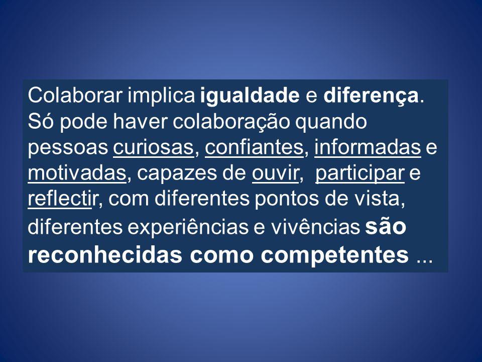 Colaborar implica igualdade e diferença. Só pode haver colaboração quando pessoas curiosas, confiantes, informadas e motivadas, capazes de ouvir, part