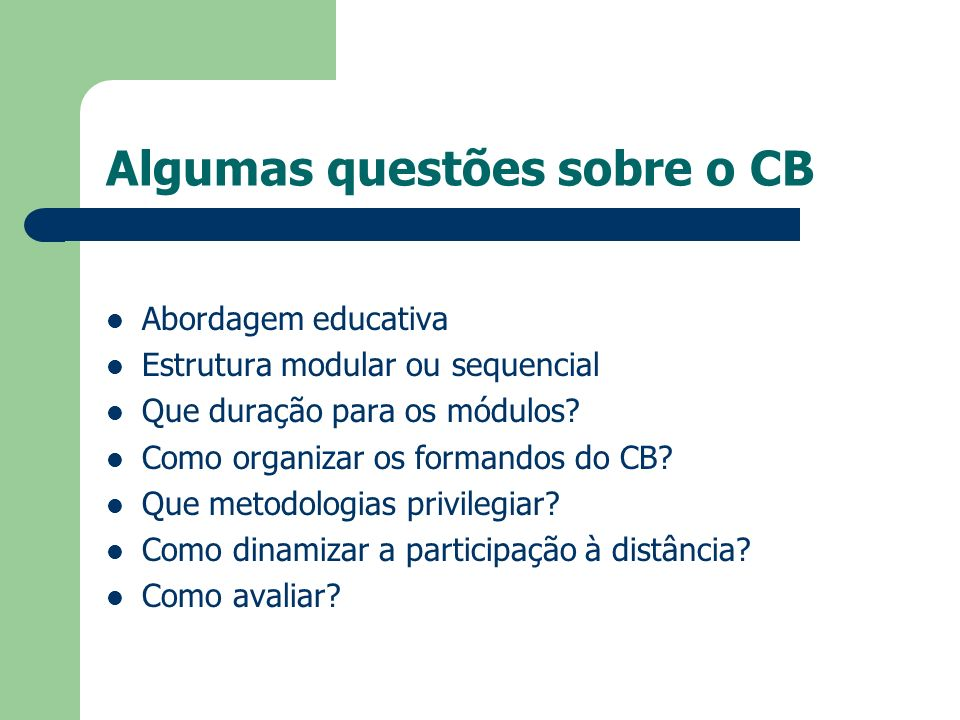 Algumas questões sobre o CB Abordagem educativa Estrutura modular ou sequencial Que duração para os módulos? Como organizar os formandos do CB? Que me