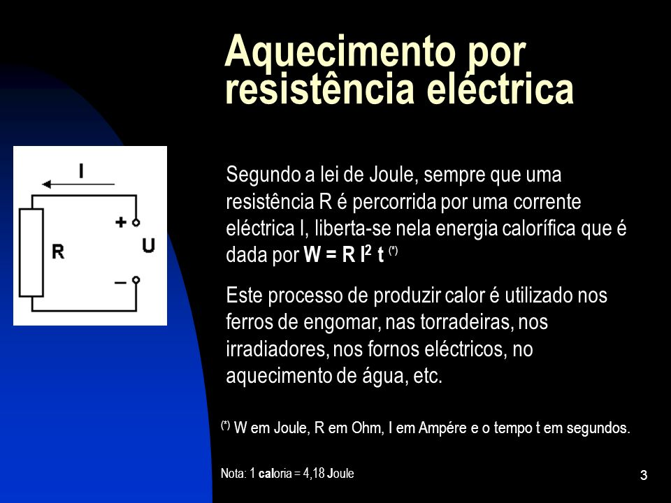 3 Aquecimento por resistência eléctrica Segundo a lei de Joule, sempre que uma resistência R é percorrida por uma corrente eléctrica I, liberta-se nel