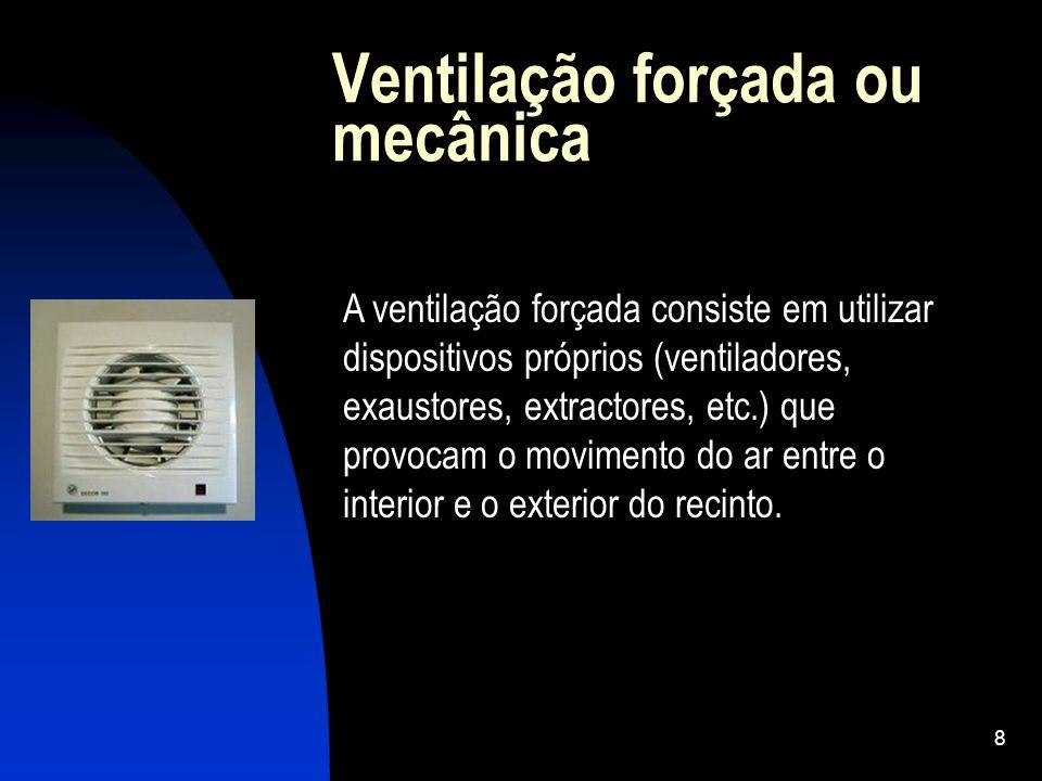 8 A ventilação forçada consiste em utilizar dispositivos próprios (ventiladores, exaustores, extractores, etc.) que provocam o movimento do ar entre o