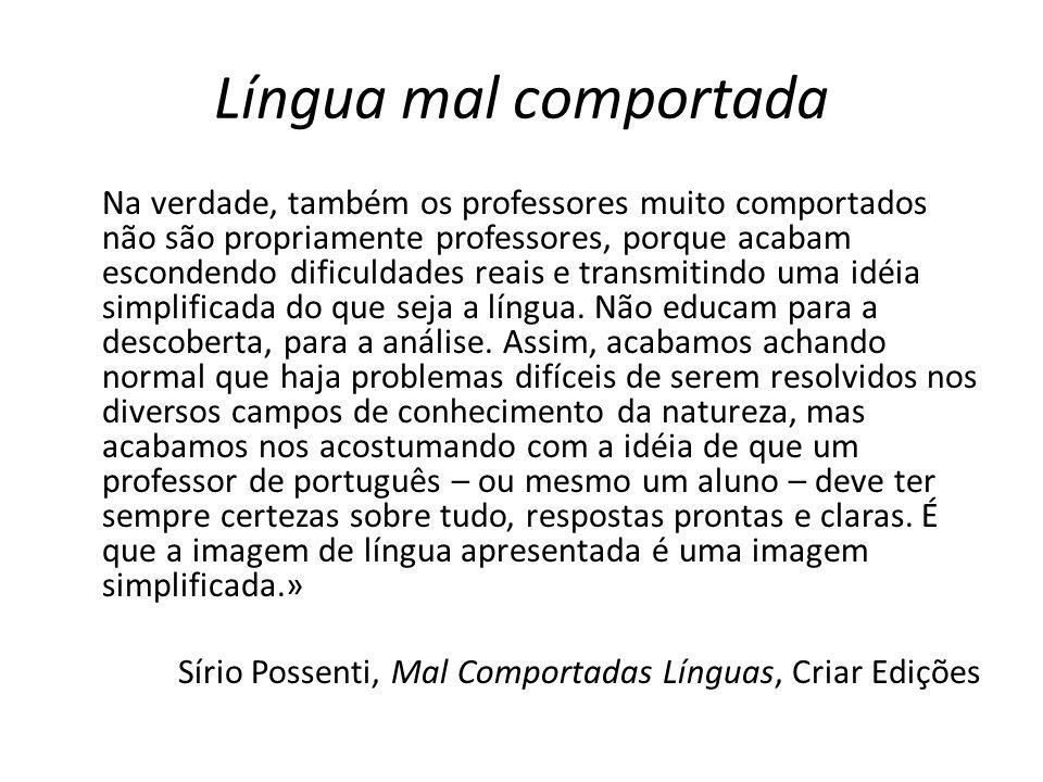 Língua mal comportada Na verdade, também os professores muito comportados não são propriamente professores, porque acabam escondendo dificuldades reai