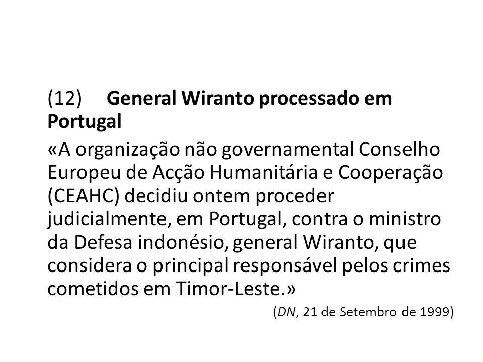 (12) General Wiranto processado em Portugal «A organização não governamental Conselho Europeu de Acção Humanitária e Cooperação (CEAHC) decidiu ontem