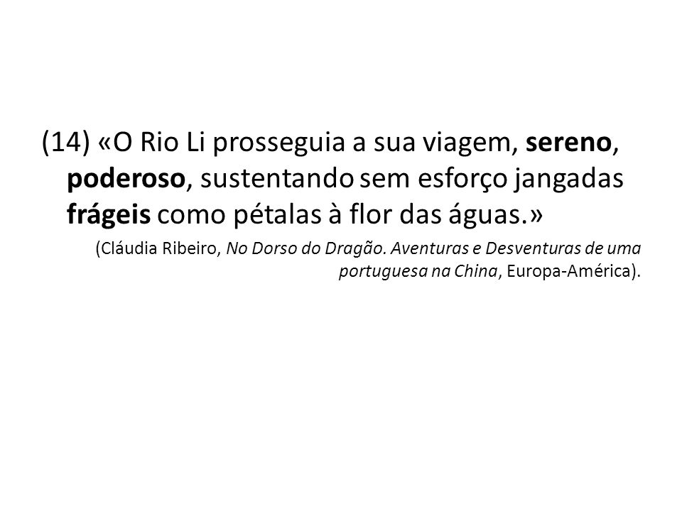 (14) «O Rio Li prosseguia a sua viagem, sereno, poderoso, sustentando sem esforço jangadas frágeis como pétalas à flor das águas.» (Cláudia Ribeiro, N