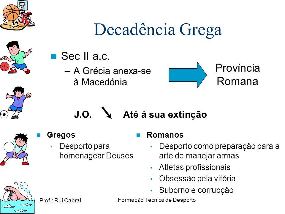 Prof.: Rui Cabral Formação Técnica de Desporto Sec II a.c. –A Grécia anexa-se à Macedónia Decadência Grega Província Romana J.O. Até á sua extinção Ro