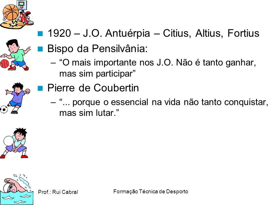 Prof.: Rui Cabral Formação Técnica de Desporto 1920 – J.O. Antuérpia – Citius, Altius, Fortius Bispo da Pensilvânia: –O mais importante nos J.O. Não é