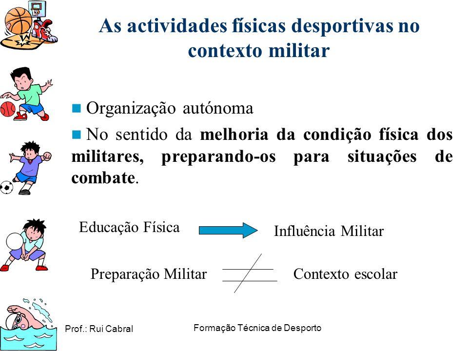 Prof.: Rui Cabral Formação Técnica de Desporto As actividades físicas desportivas no contexto militar Organização autónoma No sentido da melhoria da c