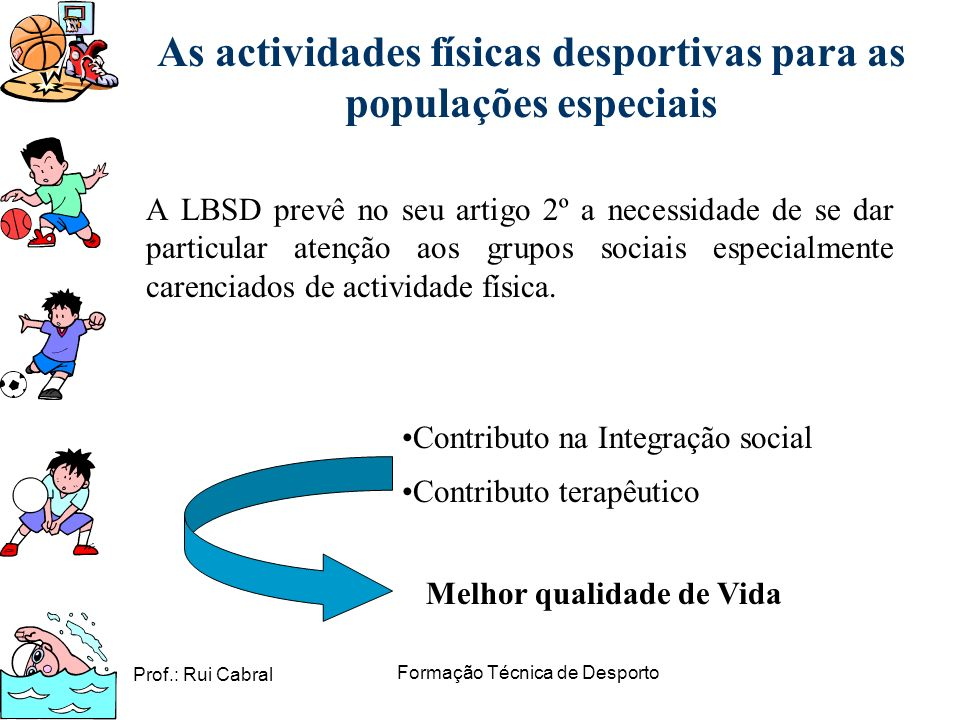 Prof.: Rui Cabral Formação Técnica de Desporto As actividades físicas desportivas para as populações especiais A LBSD prevê no seu artigo 2º a necessi
