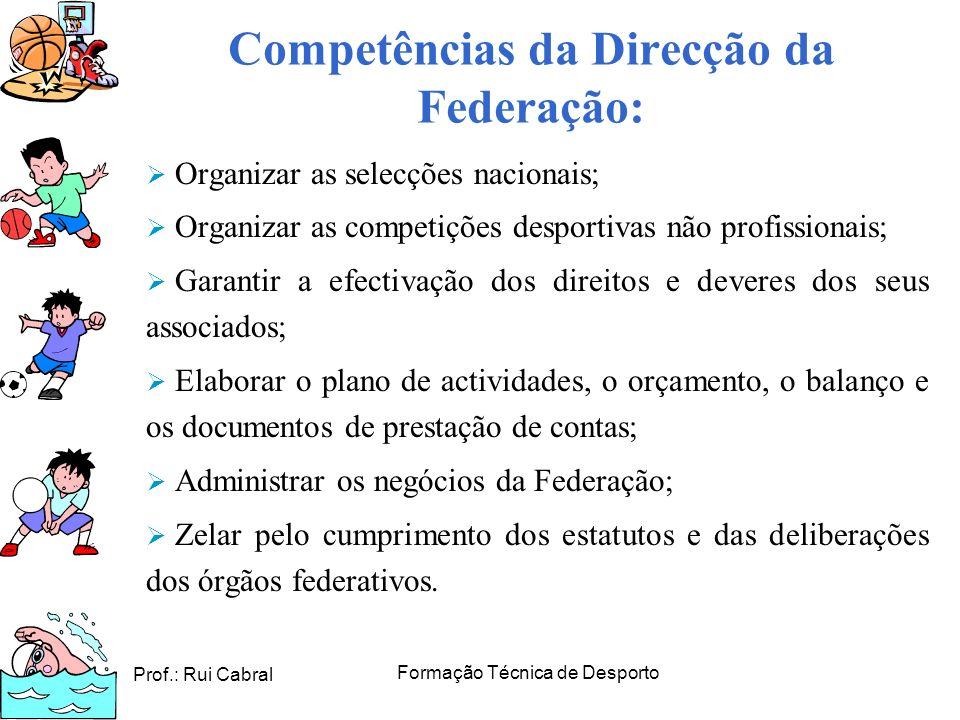 Prof.: Rui Cabral Formação Técnica de Desporto Competências da Direcção da Federação: Organizar as selecções nacionais; Organizar as competições despo