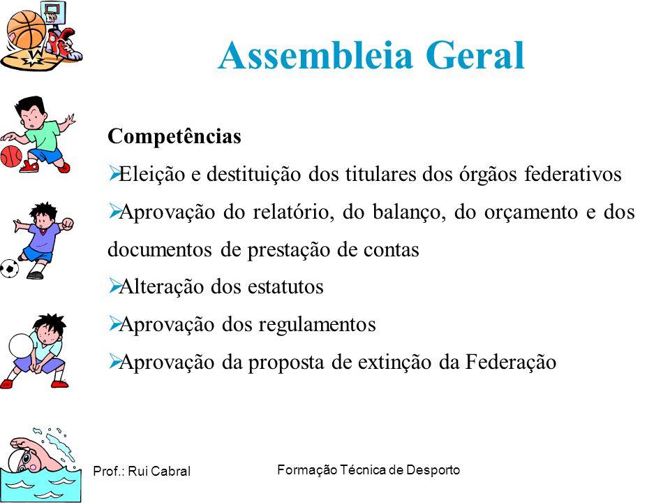 Prof.: Rui Cabral Formação Técnica de Desporto Assembleia Geral Competências Eleição e destituição dos titulares dos órgãos federativos Aprovação do r