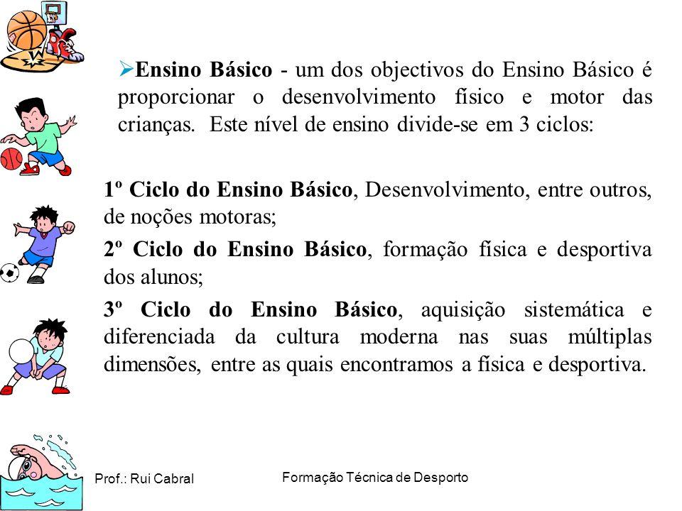 Prof.: Rui Cabral Formação Técnica de Desporto Ensino Básico - um dos objectivos do Ensino Básico é proporcionar o desenvolvimento físico e motor das