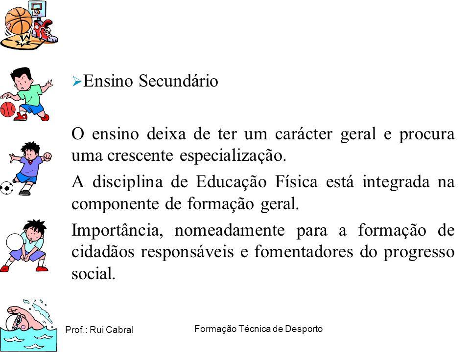 Prof.: Rui Cabral Formação Técnica de Desporto Ensino Secundário O ensino deixa de ter um carácter geral e procura uma crescente especialização. A dis