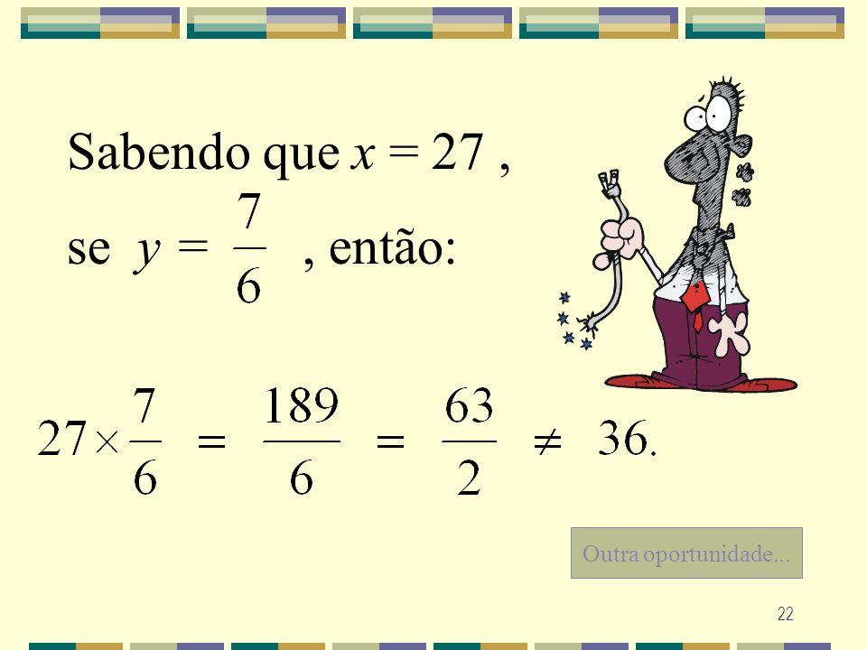 22 Outra oportunidade... Sabendo que x = 27, se y =, então: