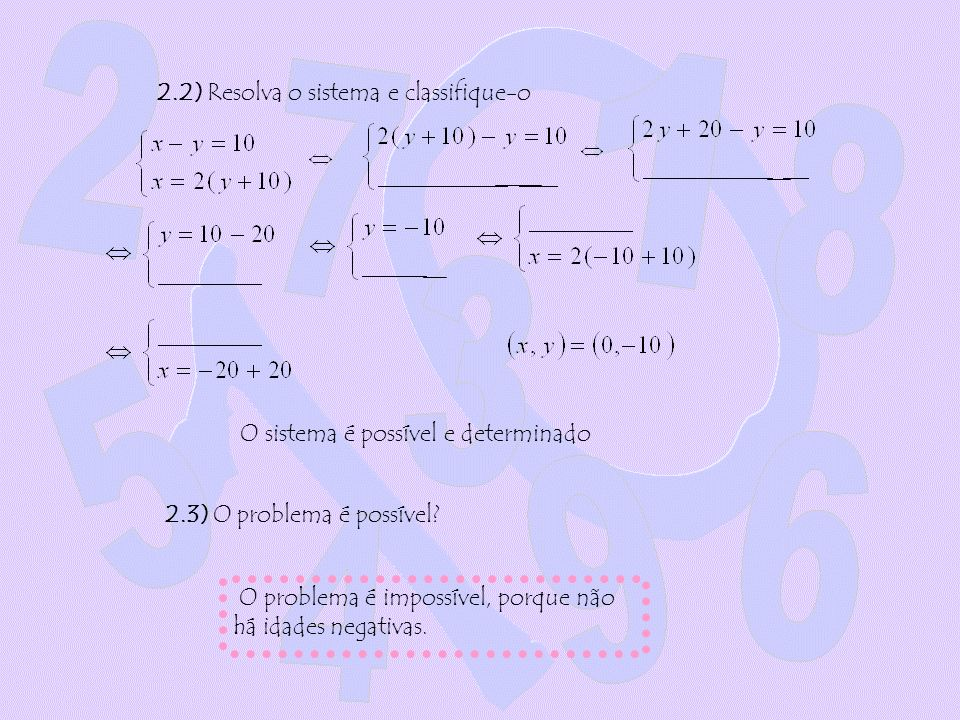2.2) Resolva o sistema e classifique-o O sistema é possível e determinado O problema é impossível, porque não há idades negativas. 2.3) O problema é p
