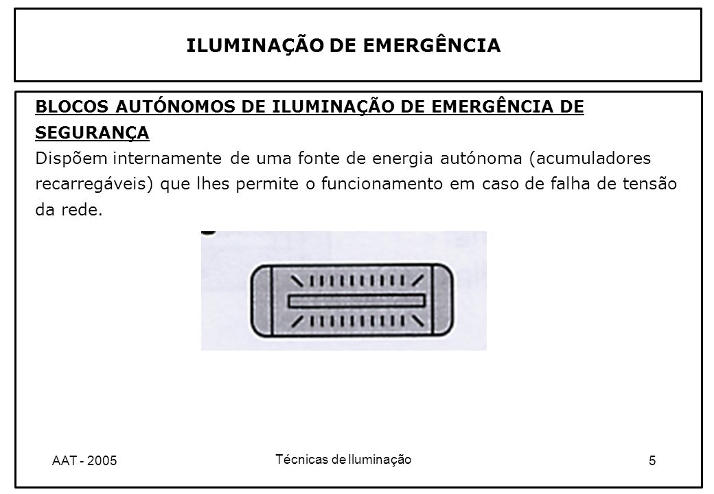 Técnicas de Iluminação 6AAT - 2005 ILUMINAÇÃO DE EMERGÊNCIA BLOCOS AUTÓNOMOS PERMANENTES OU MANTIDOS São aqueles cuja(s) lâmpada(s) de emergência estão acesas com ou sem energia de rede presente.
