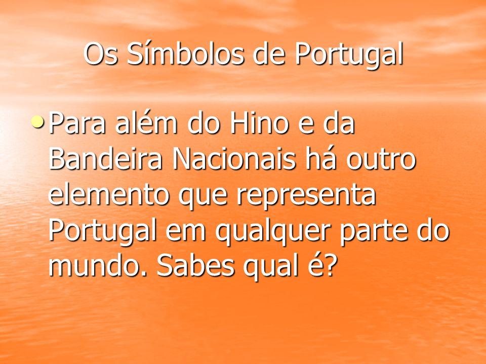 Os Símbolos de Portugal Para além do Hino e da Bandeira Nacionais há outro elemento que representa Portugal em qualquer parte do mundo. Sabes qual é?