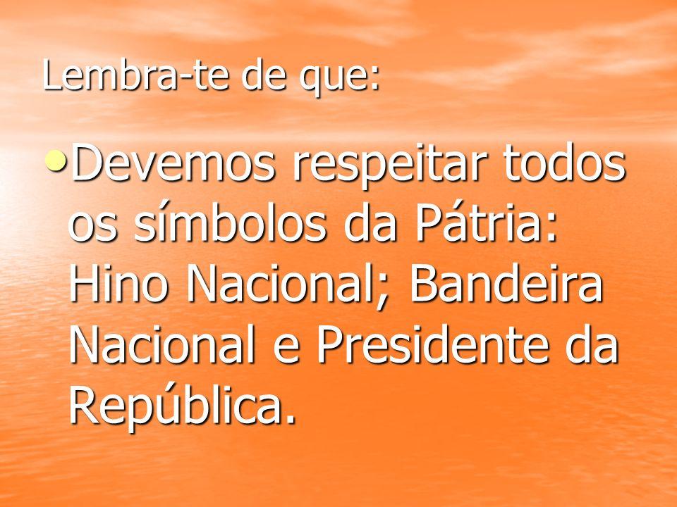 Lembra-te de que: Devemos respeitar todos os símbolos da Pátria: Hino Nacional; Bandeira Nacional e Presidente da República. Devemos respeitar todos o