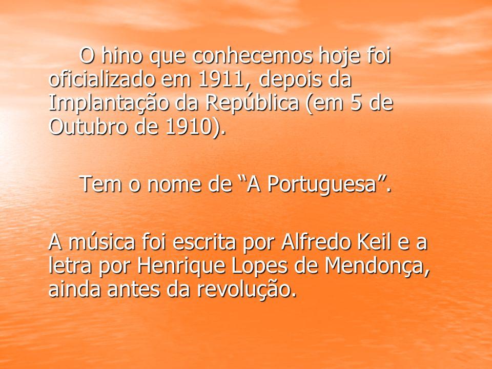 O hino que conhecemos hoje foi oficializado em 1911, depois da Implantação da República (em 5 de Outubro de 1910). Tem o nome de A Portuguesa. A músic