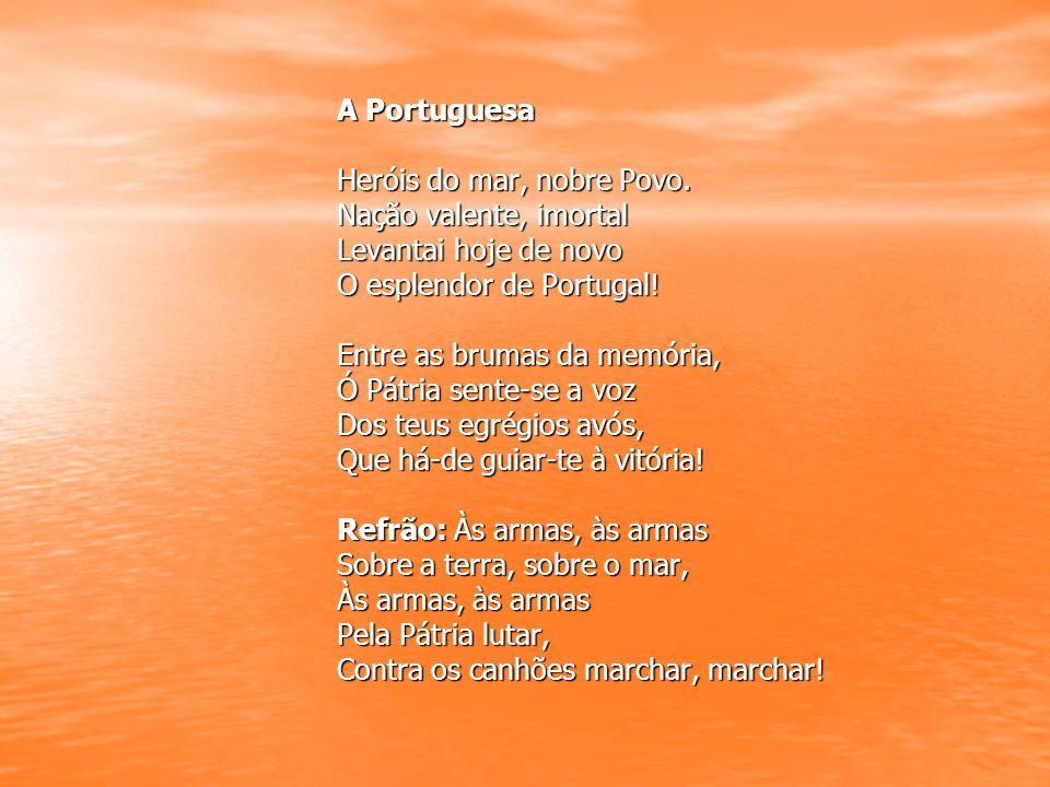 A Portuguesa Heróis do mar, nobre Povo. Nação valente, imortal Levantai hoje de novo O esplendor de Portugal! Entre as brumas da memória, Ó Pátria sen
