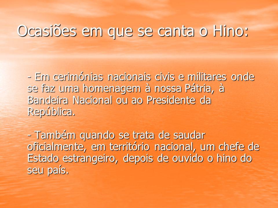 Ocasiões em que se canta o Hino: - Em cerimónias nacionais civis e militares onde se faz uma homenagem à nossa Pátria, à Bandeira Nacional ou ao Presi