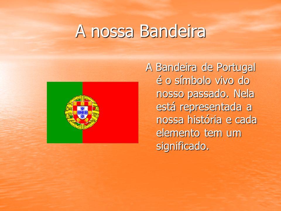 A nossa Bandeira A Bandeira de Portugal é o símbolo vivo do nosso passado. Nela está representada a nossa história e cada elemento tem um significado.