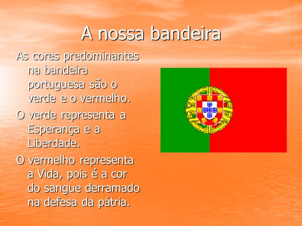 A nossa bandeira As cores predominantes na bandeira portuguesa são o verde e o vermelho. O verde representa a Esperança e a Liberdade. O vermelho repr