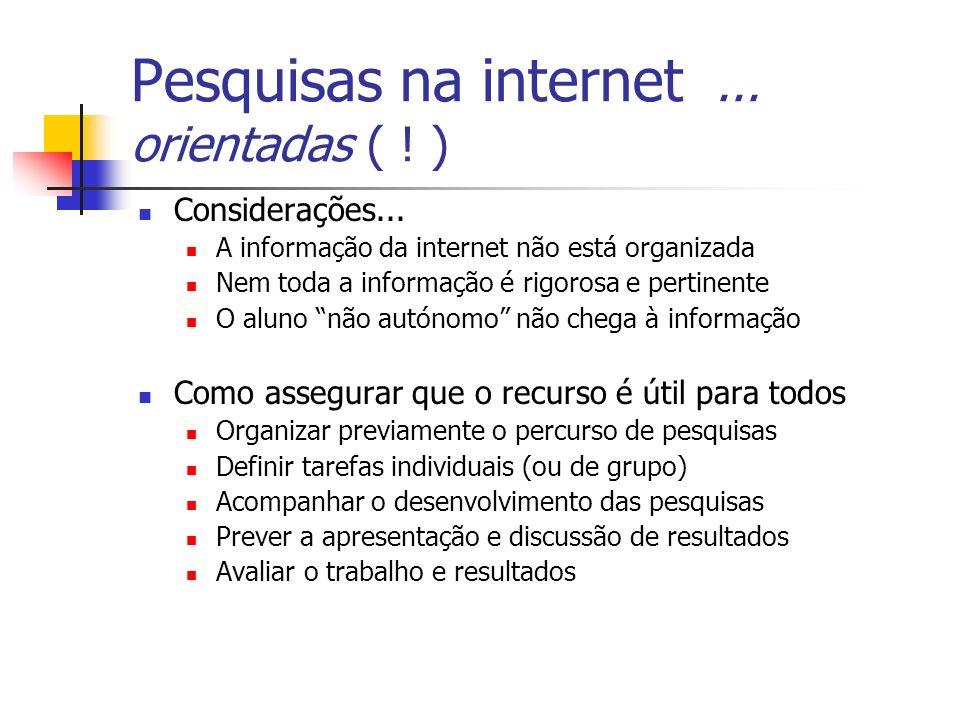 Pesquisas na internet... orientadas ( ! ) Considerações... A informação da internet não está organizada Nem toda a informação é rigorosa e pertinente