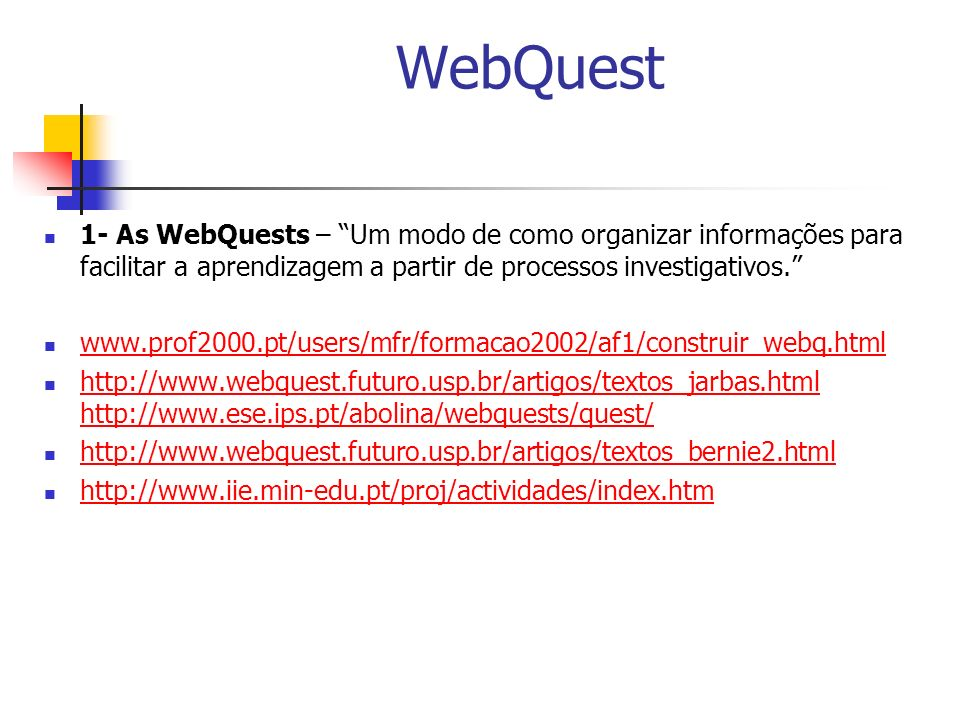 WebQuest 1- As WebQuests – Um modo de como organizar informações para facilitar a aprendizagem a partir de processos investigativos. www.prof2000.pt/u