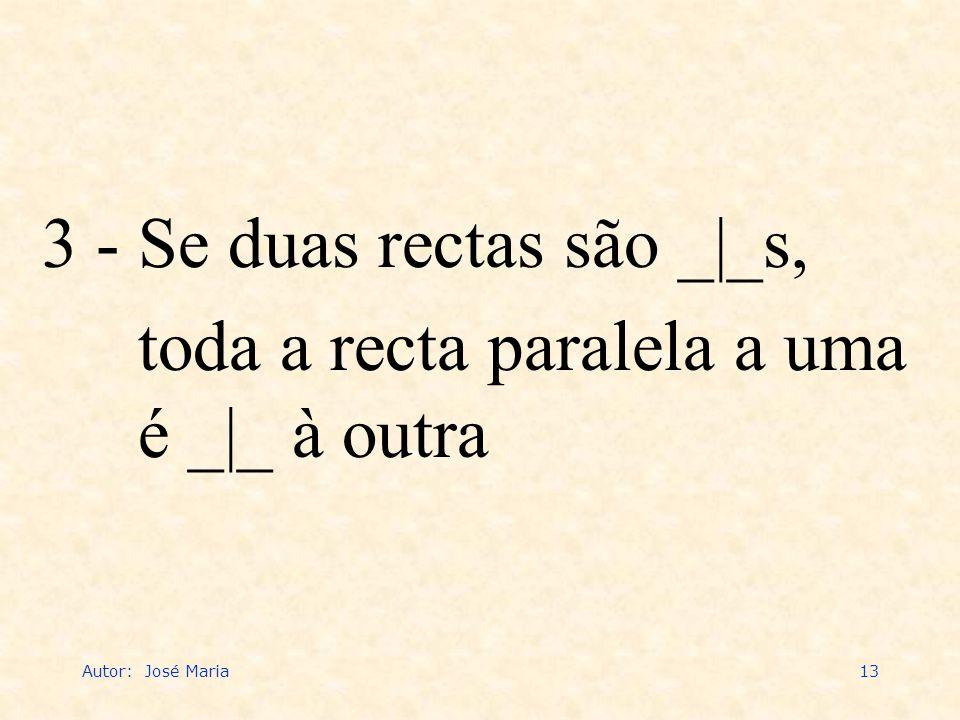 Autor: José Maria13 3 - Se duas rectas são _|_s, toda a recta paralela a uma é _|_ à outra