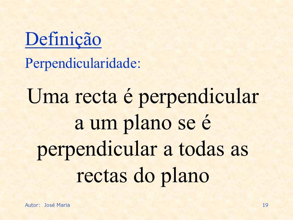 Autor: José Maria19 Uma recta é perpendicular a um plano se é perpendicular a todas as rectas do plano Perpendicularidade: Definição