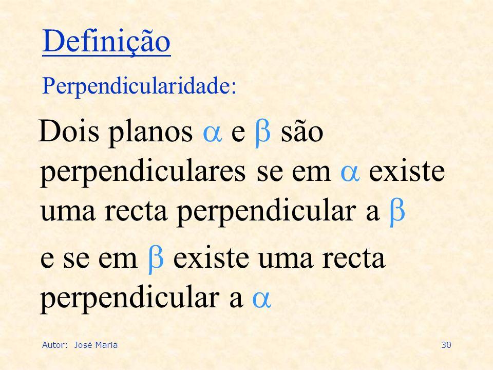 Autor: José Maria30 Dois planos e são perpendiculares se em existe uma recta perpendicular a e se em existe uma recta perpendicular a Perpendicularida