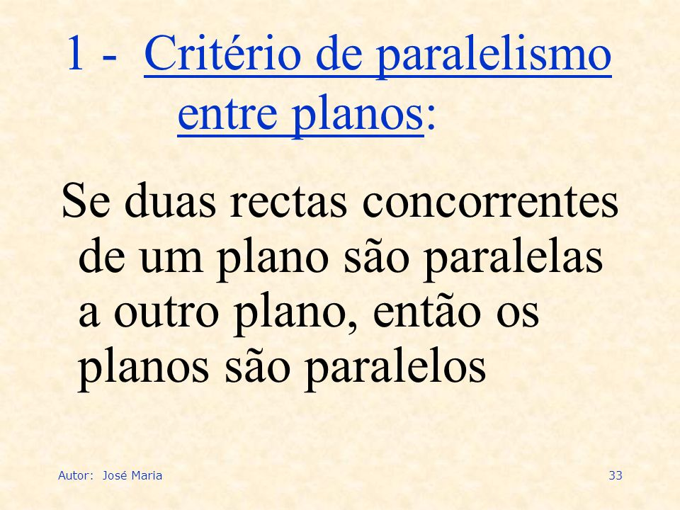 Autor: José Maria33 Se duas rectas concorrentes de um plano são paralelas a outro plano, então os planos são paralelos 1 - Critério de paralelismo ent