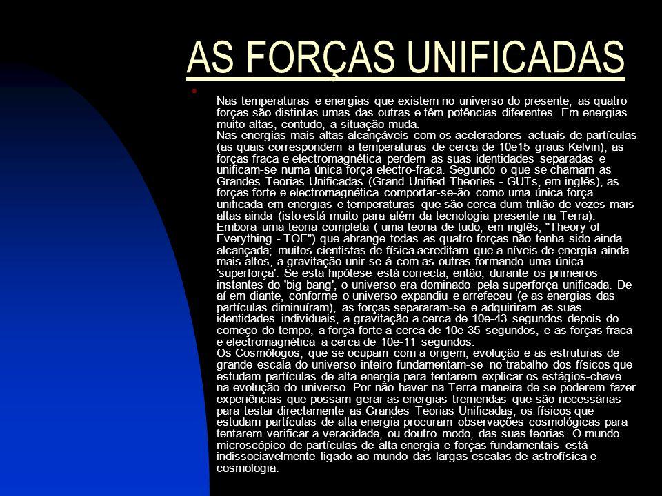 AS FORÇAS UNIFICADAS Nas temperaturas e energias que existem no universo do presente, as quatro forças são distintas umas das outras e têm potências d