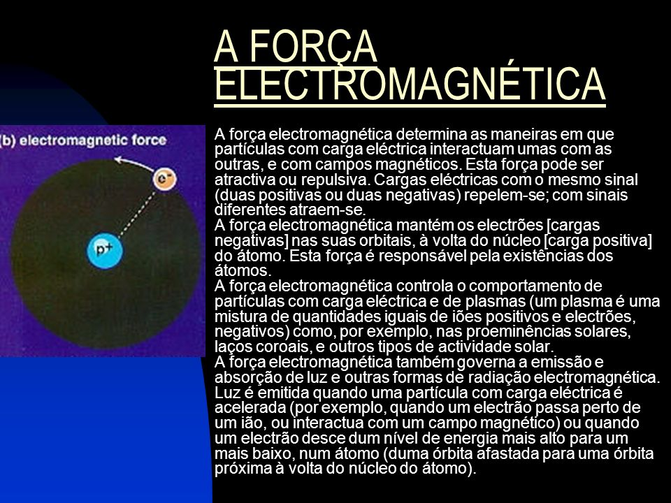 A FORÇA ELECTROMAGNÉTICA A força electromagnética determina as maneiras em que partículas com carga eléctrica interactuam umas com as outras, e com ca