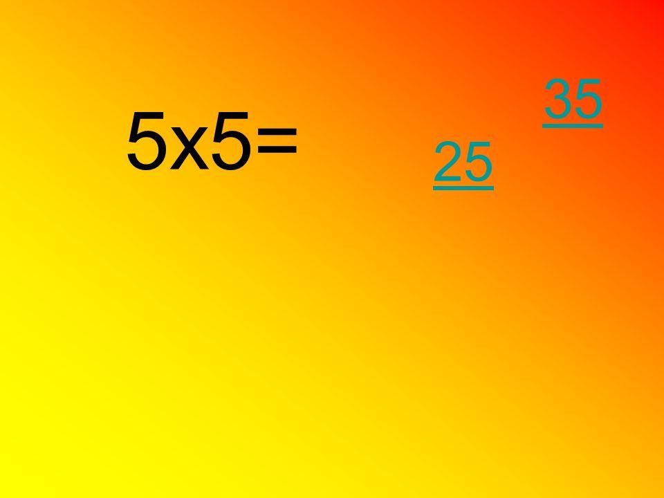 5x5= 25 35