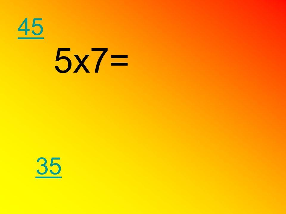 5x7= 35 45