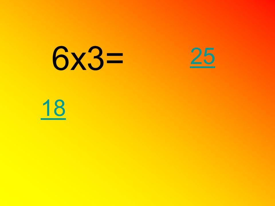 6x3= 18 25