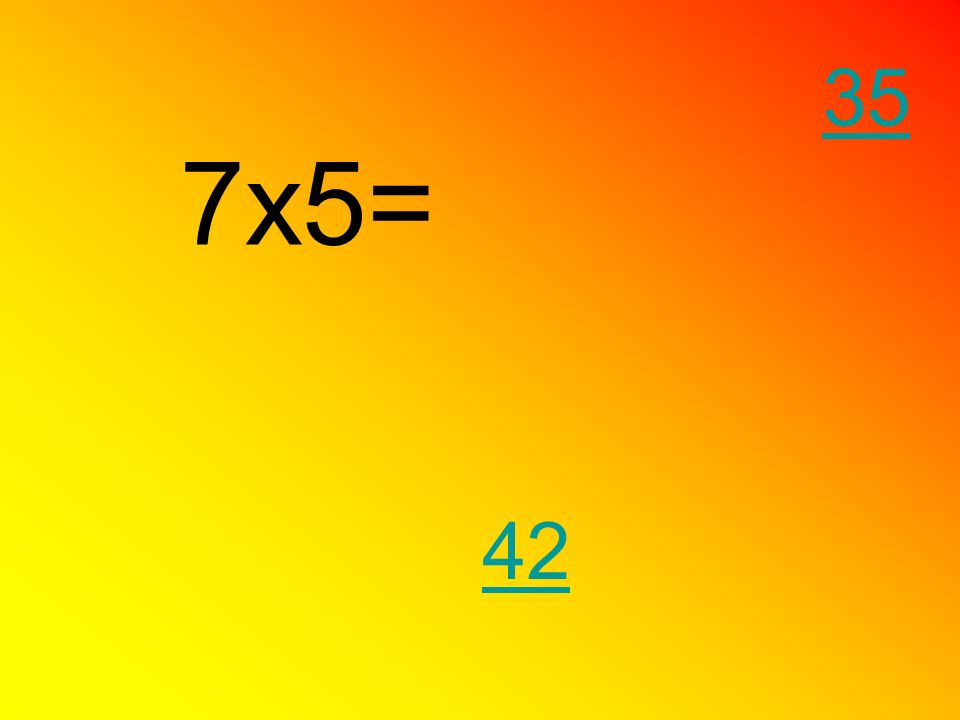 7x5= 35 42
