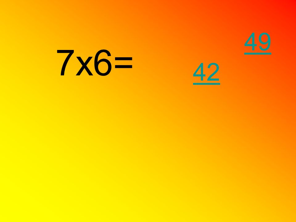 7x6= 42 49