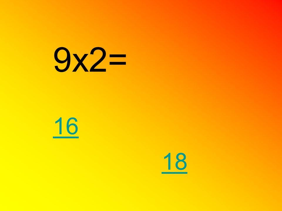 9x2= 18 16