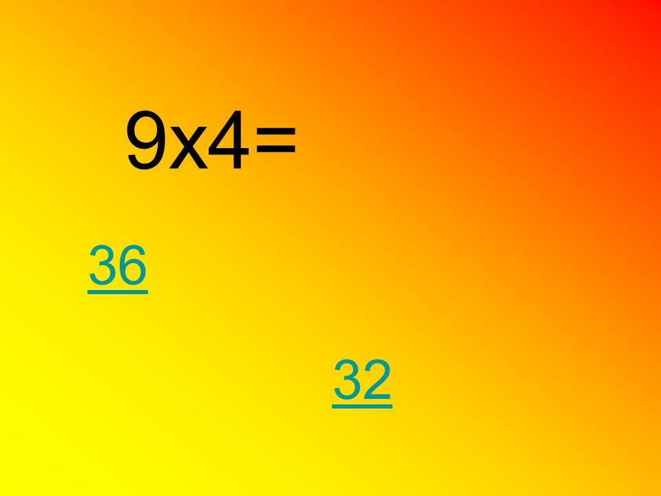 9x4= 36 32
