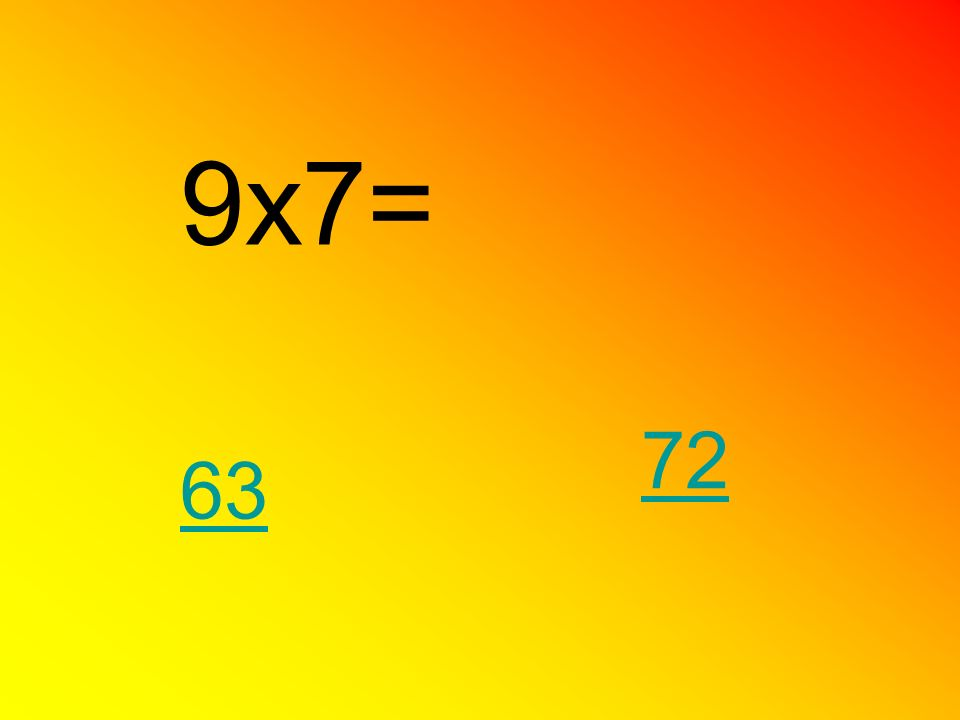 9x7= 63 72