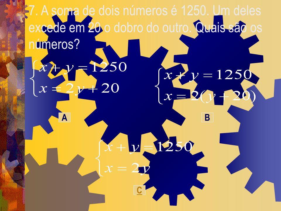 7. A soma de dois números é 1250. Um deles excede em 20 o dobro do outro. Quais são os números? C BA