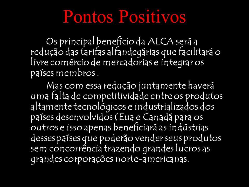 Pontos Positivos Os principal benefício da ALCA será a redução das tarifas alfandegárias que facilitará o livre comércio de mercadorias e integrar os